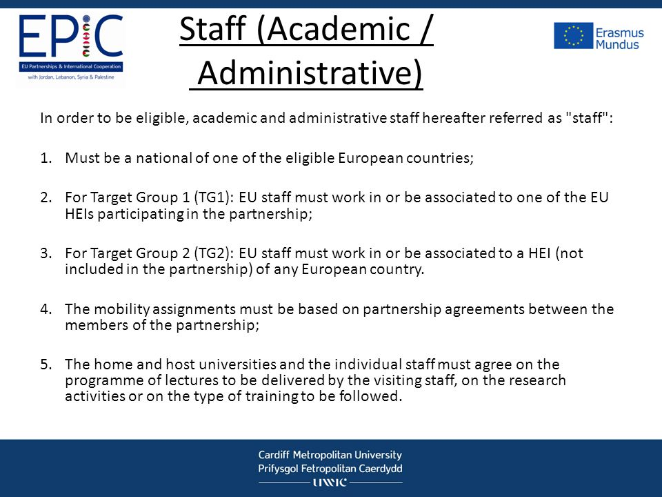 Staff (Academic / Administrative) In order to be eligible, academic and administrative staff hereafter referred as staff : 1.Must be a national of one of the eligible European countries; 2.For Target Group 1 (TG1): EU staff must work in or be associated to one of the EU HEIs participating in the partnership; 3.For Target Group 2 (TG2): EU staff must work in or be associated to a HEI (not included in the partnership) of any European country.