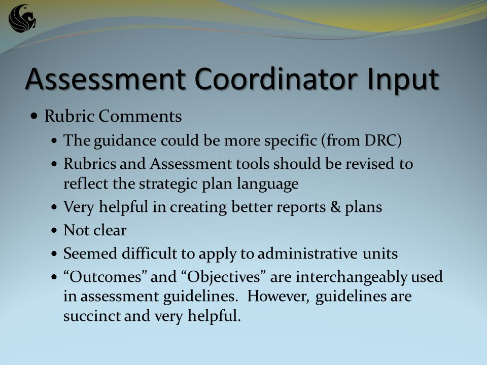 Rubric Comments The guidance could be more specific (from DRC) Rubrics and Assessment tools should be revised to reflect the strategic plan language Very helpful in creating better reports & plans Not clear Seemed difficult to apply to administrative units Outcomes and Objectives are interchangeably used in assessment guidelines.
