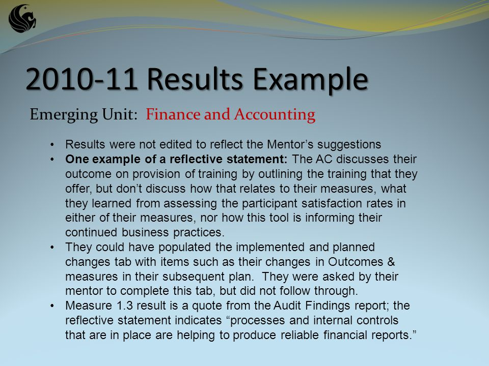 2010-11 Results Example Emerging Unit: Finance and Accounting Results were not edited to reflect the Mentors suggestions One example of a reflective statement: The AC discusses their outcome on provision of training by outlining the training that they offer, but dont discuss how that relates to their measures, what they learned from assessing the participant satisfaction rates in either of their measures, nor how this tool is informing their continued business practices.