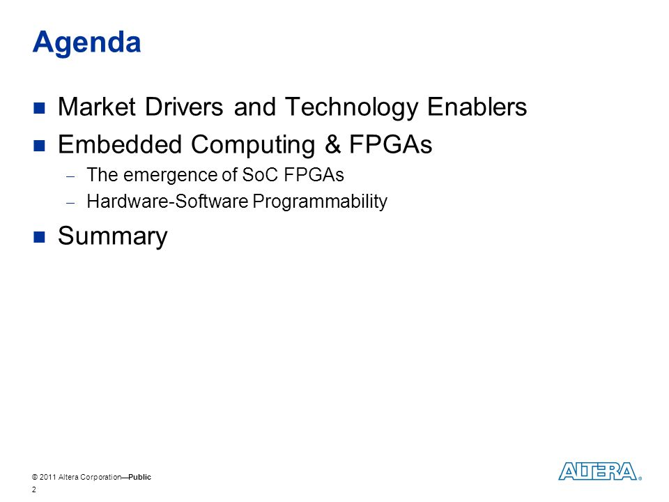© 2011 Altera CorporationPublic Agenda Market Drivers and Technology Enablers Embedded Computing & FPGAs The emergence of SoC FPGAs Hardware-Software