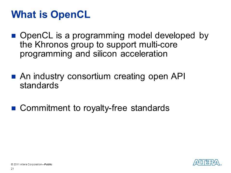 © 2011 Altera CorporationPublic What is OpenCL OpenCL is a programming model developed by the Khronos group to support multi-core programming and silicon acceleration An industry consortium creating open API standards Commitment to royalty-free standards 21