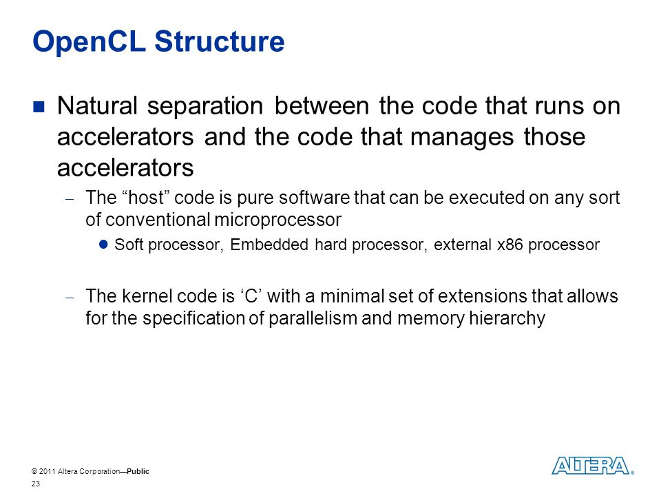 © 2011 Altera CorporationPublic OpenCL Structure Natural separation between the code that runs on accelerators and the code that manages those accelerators The host code is pure software that can be executed on any sort of conventional microprocessor Soft processor, Embedded hard processor, external x86 processor The kernel code is C with a minimal set of extensions that allows for the specification of parallelism and memory hierarchy 23