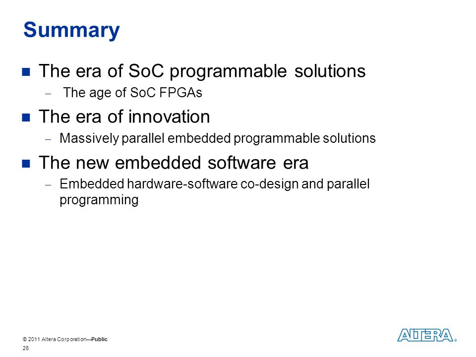 © 2011 Altera CorporationPublic Summary 26 The era of SoC programmable solutions The age of SoC FPGAs The era of innovation Massively parallel embedded programmable solutions The new embedded software era Embedded hardware-software co-design and parallel programming