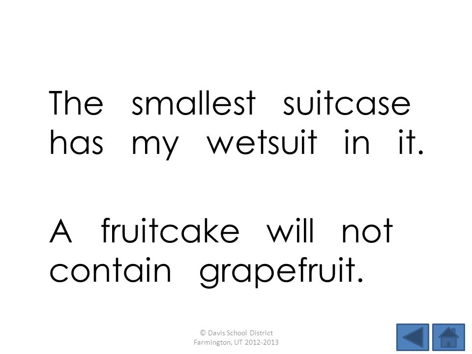 The smallest suitcase has my wetsuit in it. © Davis School District Farmington, UT 2012-2013 A fruitcake will not contain grapefruit.