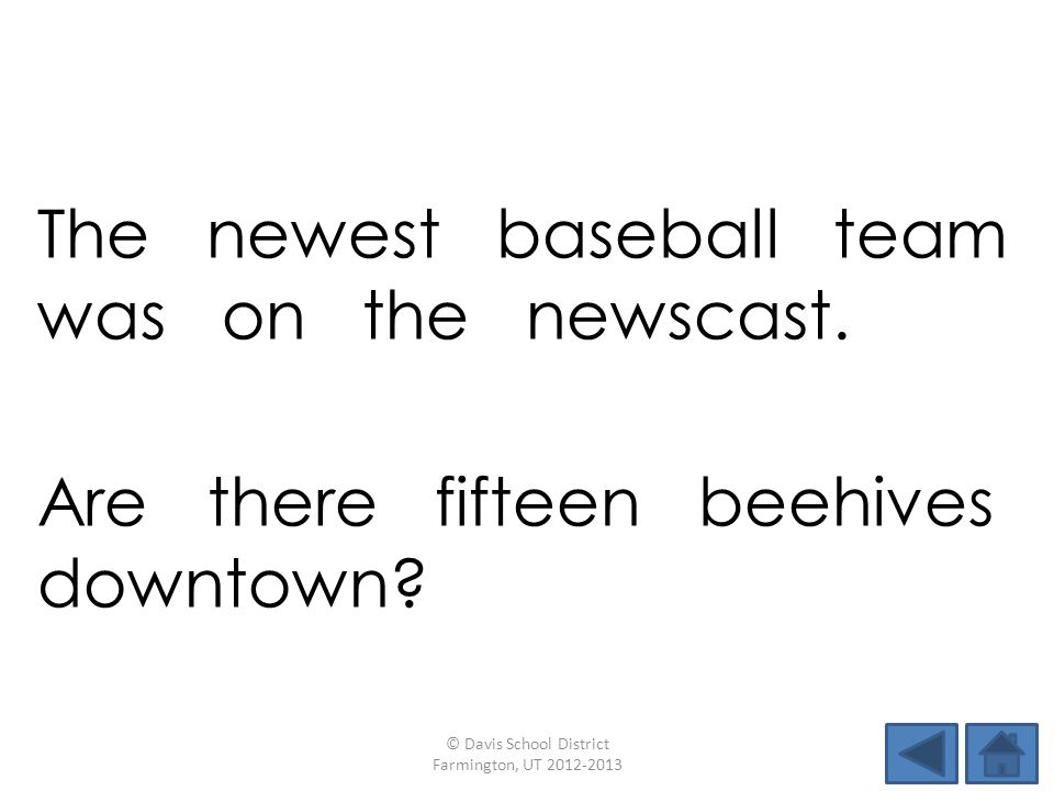The newest baseball team was on the newscast. © Davis School District Farmington, UT 2012-2013 Are there fifteen beehives downtown?