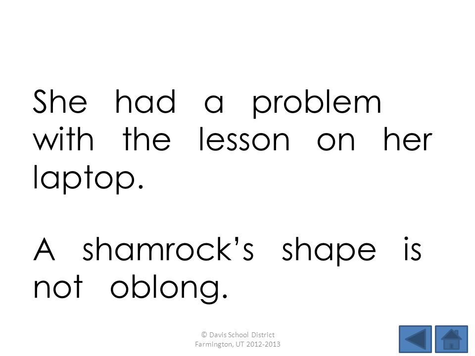 She had a problem with the lesson on her laptop. © Davis School District Farmington, UT 2012-2013 A shamrocks shape is not oblong.