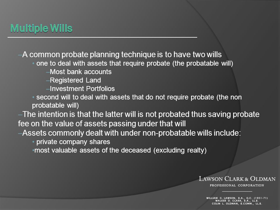 –A common probate planning technique is to have two wills one to deal with assets that require probate (the probatable will) –Most bank accounts –Registered Land –Investment Portfolios second will to deal with assets that do not require probate (the non probatable will) –The intention is that the latter will is not probated thus saving probate fee on the value of assets passing under that will –Assets commonly dealt with under non-probatable wills include: private company shares most valuable assets of the deceased (excluding realty) L AWSON C LARK & O LDMAN PROFESSIONAL CORPORATION _______________ WILLIAM G.
