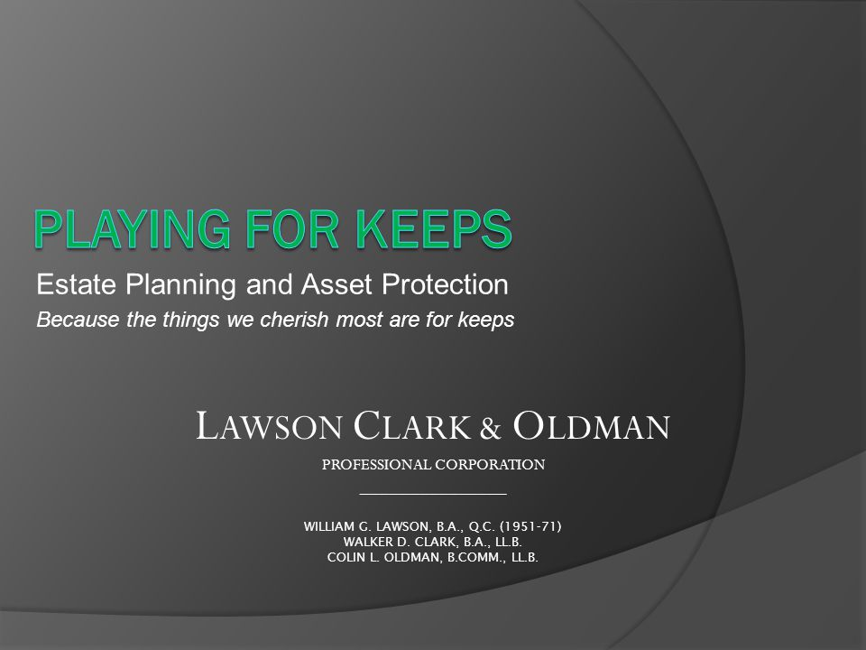 Estate Planning and Asset Protection Because the things we cherish most are for keeps L AWSON C LARK & O LDMAN PROFESSIONAL CORPORATION _______________ WILLIAM G.
