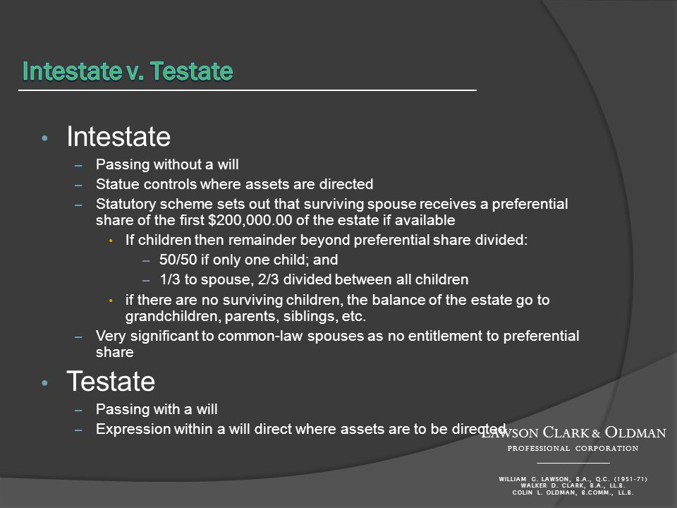 Intestate – Passing without a will – Statue controls where assets are directed – Statutory scheme sets out that surviving spouse receives a preferential share of the first $200, of the estate if available If children then remainder beyond preferential share divided: – 50/50 if only one child; and – 1/3 to spouse, 2/3 divided between all children if there are no surviving children, the balance of the estate go to grandchildren, parents, siblings, etc.