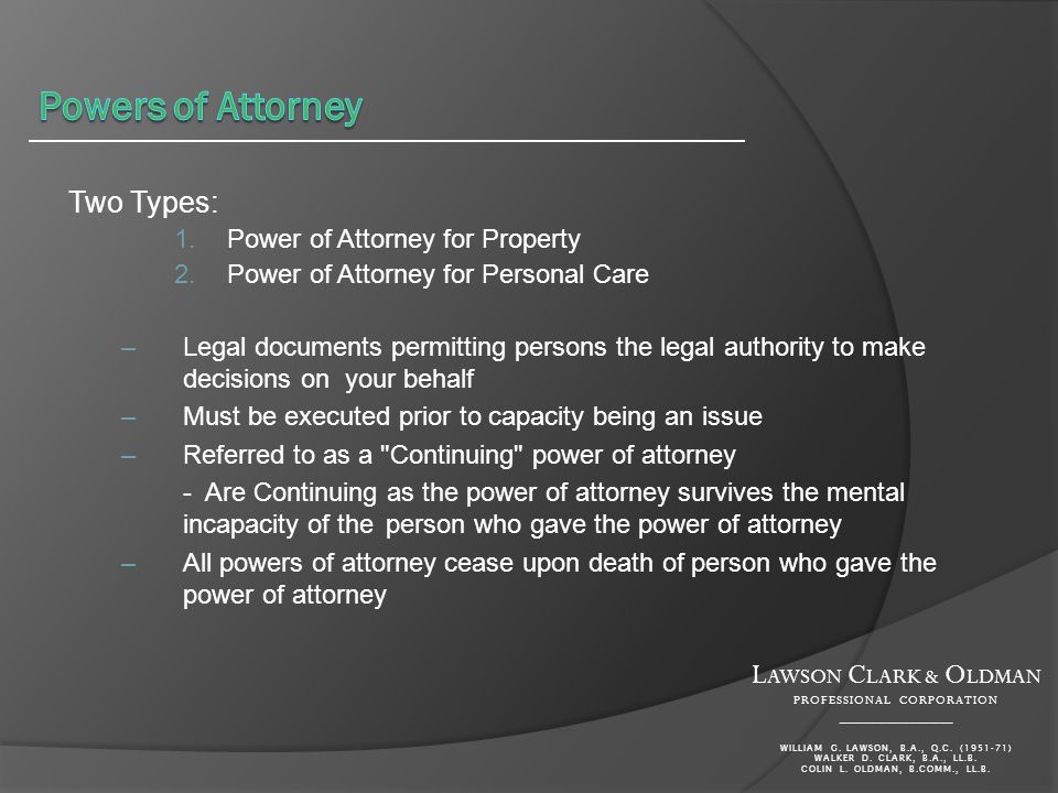 Two Types: 1.Power of Attorney for Property 2.Power of Attorney for Personal Care –Legal documents permitting persons the legal authority to make decisions on your behalf –Must be executed prior to capacity being an issue –Referred to as a Continuing power of attorney - Are Continuing as the power of attorney survives the mental incapacity of the person who gave the power of attorney –All powers of attorney cease upon death of person who gave the power of attorney L AWSON C LARK & O LDMAN PROFESSIONAL CORPORATION _______________ WILLIAM G.