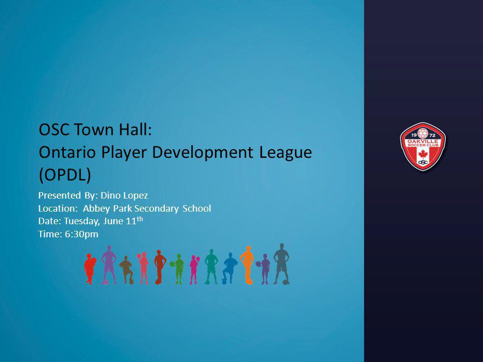 OSC Town Hall: Ontario Player Development League (OPDL) Presented By: Dino Lopez Location: Abbey Park Secondary School Date: Tuesday, June 11 th Time: