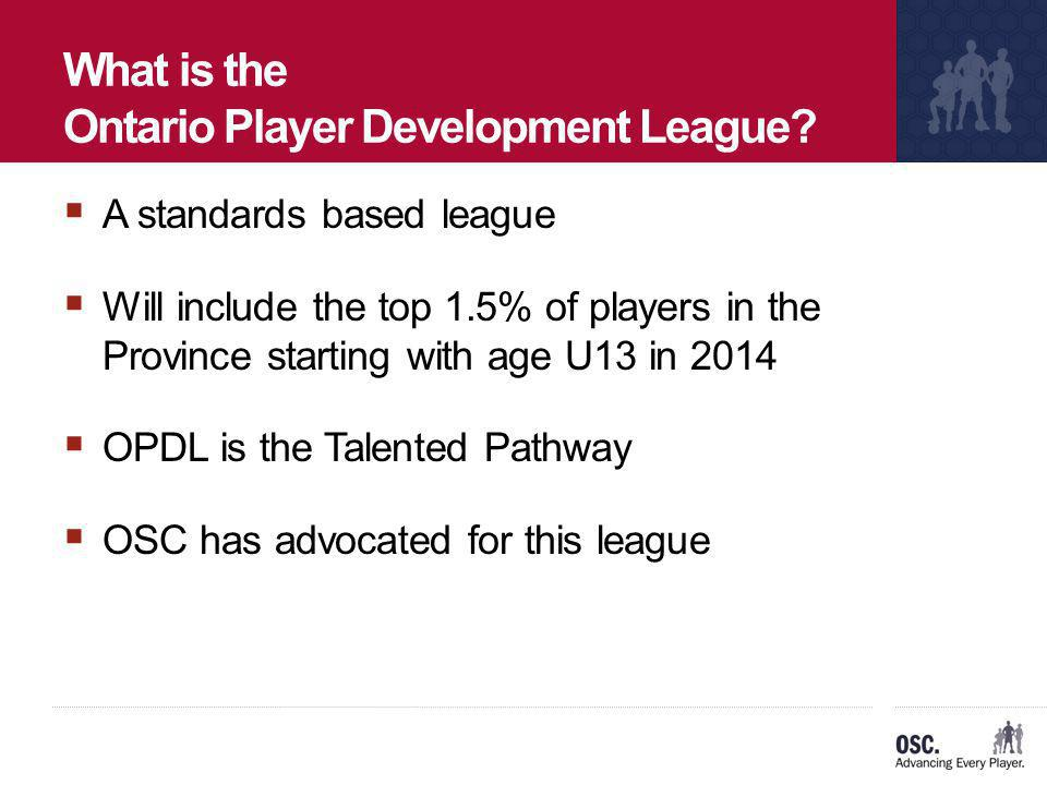 What is the Ontario Player Development League? A standards based league Will include the top 1.5% of players in the Province starting with age U13 in