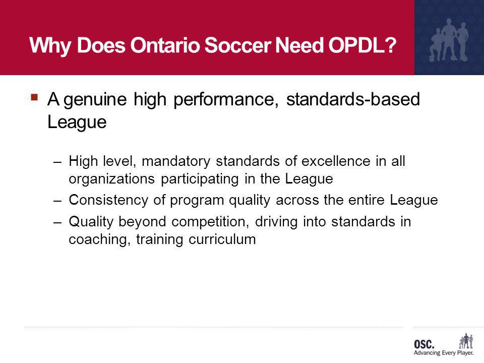 Why Does Ontario Soccer Need OPDL? A genuine high performance, standards-based League –High level, mandatory standards of excellence in all organizati