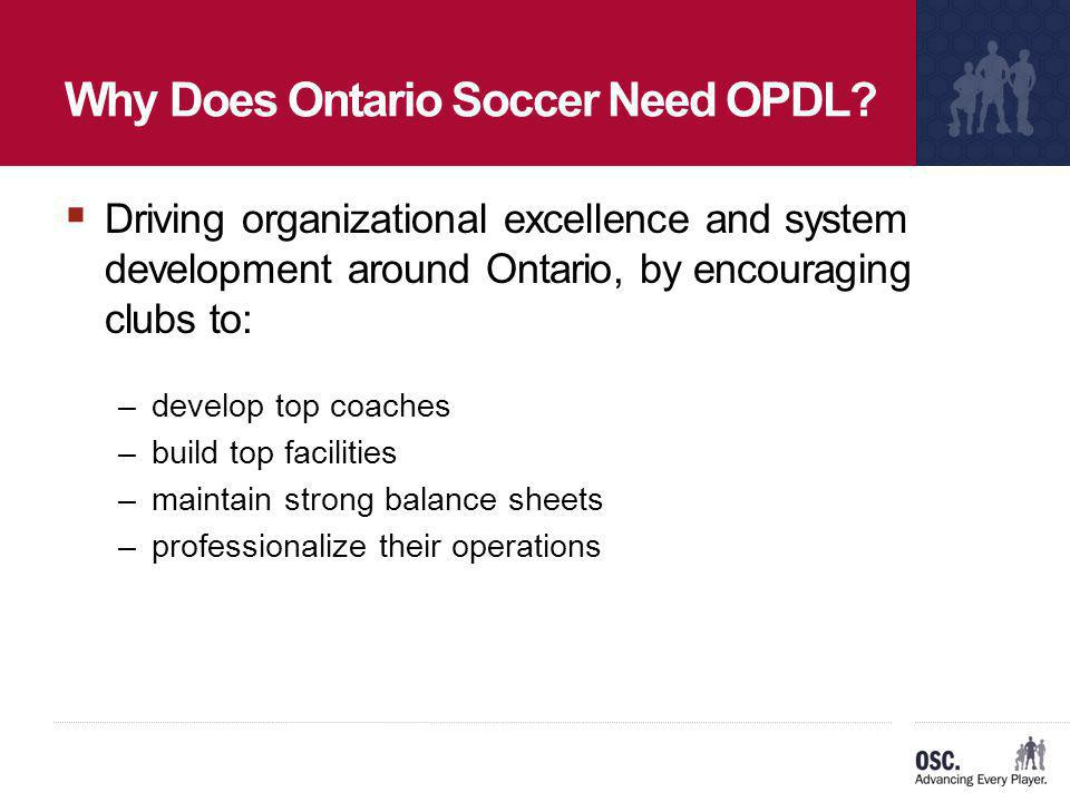 Why Does Ontario Soccer Need OPDL? Driving organizational excellence and system development around Ontario, by encouraging clubs to: –develop top coac