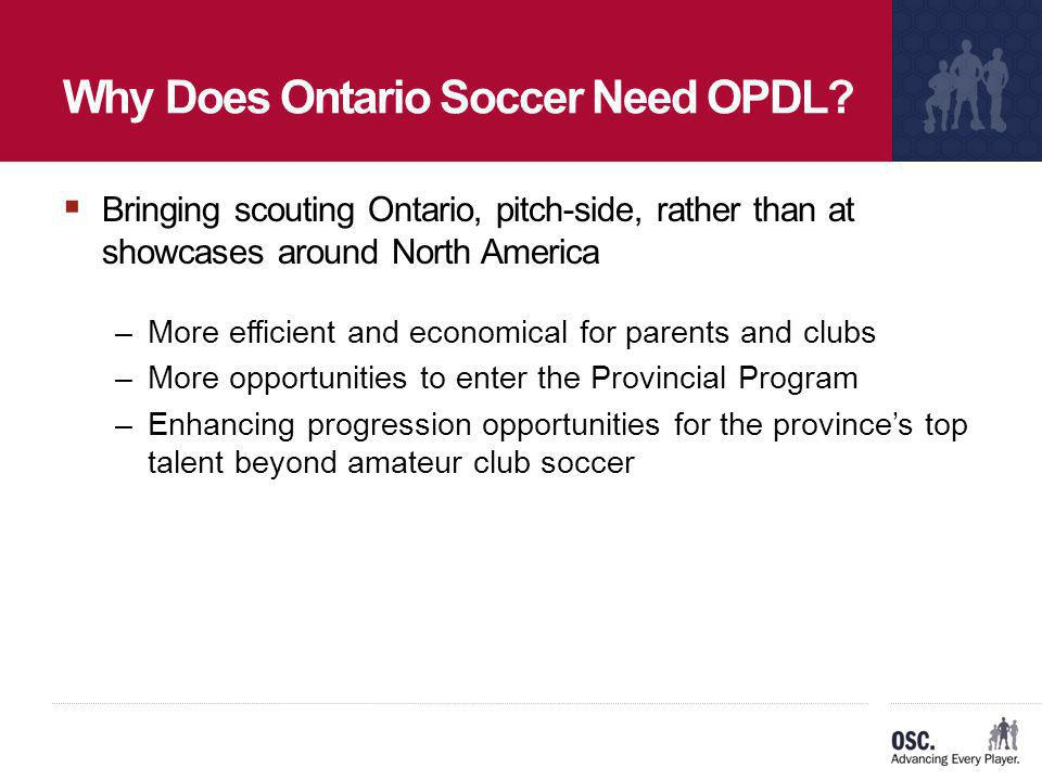 Why Does Ontario Soccer Need OPDL? Bringing scouting Ontario, pitch-side, rather than at showcases around North America –More efficient and economical