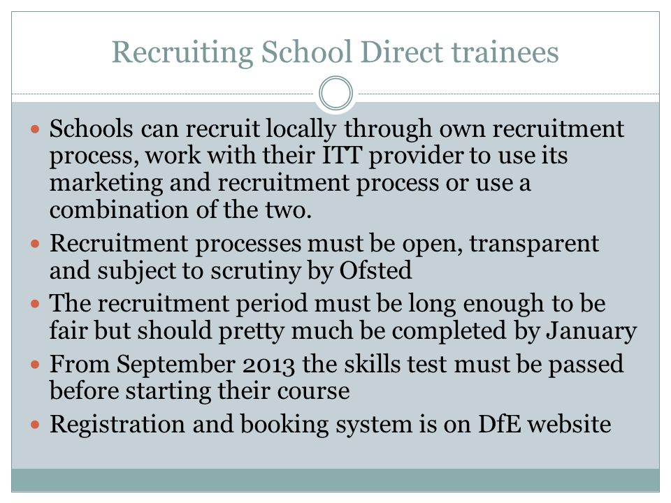 Recruiting School Direct trainees Schools can recruit locally through own recruitment process, work with their ITT provider to use its marketing and recruitment process or use a combination of the two.