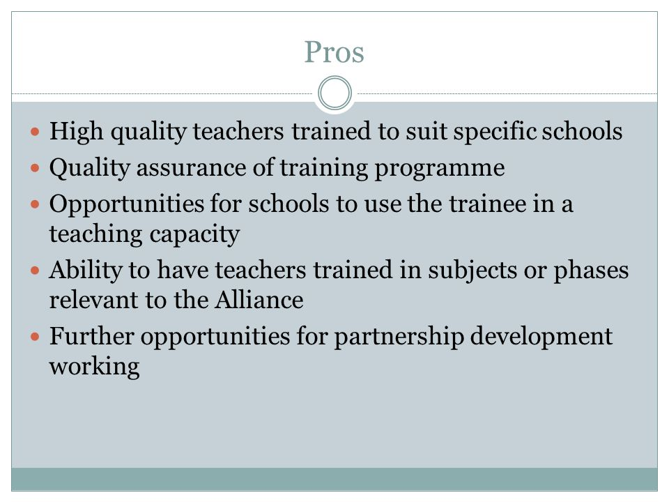 Pros High quality teachers trained to suit specific schools Quality assurance of training programme Opportunities for schools to use the trainee in a teaching capacity Ability to have teachers trained in subjects or phases relevant to the Alliance Further opportunities for partnership development working