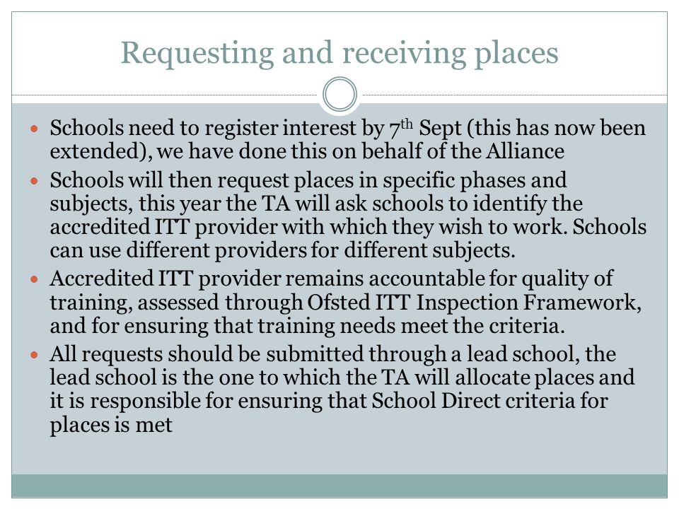Requesting and receiving places Schools need to register interest by 7 th Sept (this has now been extended), we have done this on behalf of the Alliance Schools will then request places in specific phases and subjects, this year the TA will ask schools to identify the accredited ITT provider with which they wish to work.