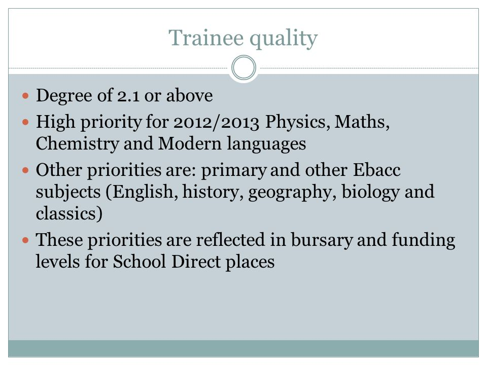 Trainee quality Degree of 2.1 or above High priority for 2012/2013 Physics, Maths, Chemistry and Modern languages Other priorities are: primary and other Ebacc subjects (English, history, geography, biology and classics) These priorities are reflected in bursary and funding levels for School Direct places