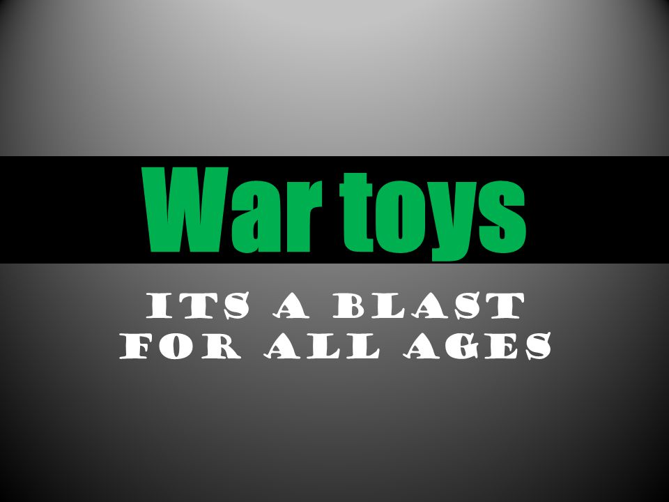 War toys Its a blast for all ages