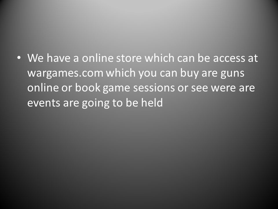 We have a online store which can be access at wargames.com which you can buy are guns online or book game sessions or see were are events are going to be held