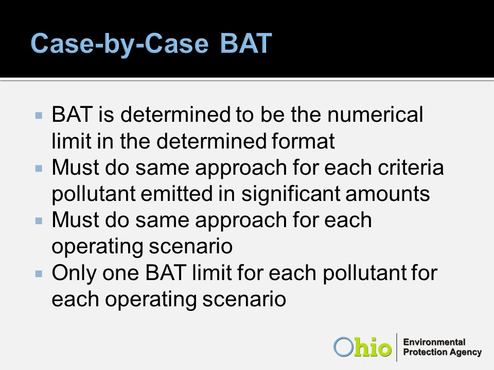 BAT is determined to be the numerical limit in the determined format Must do same approach for each criteria pollutant emitted in significant amounts Must do same approach for each operating scenario Only one BAT limit for each pollutant for each operating scenario
