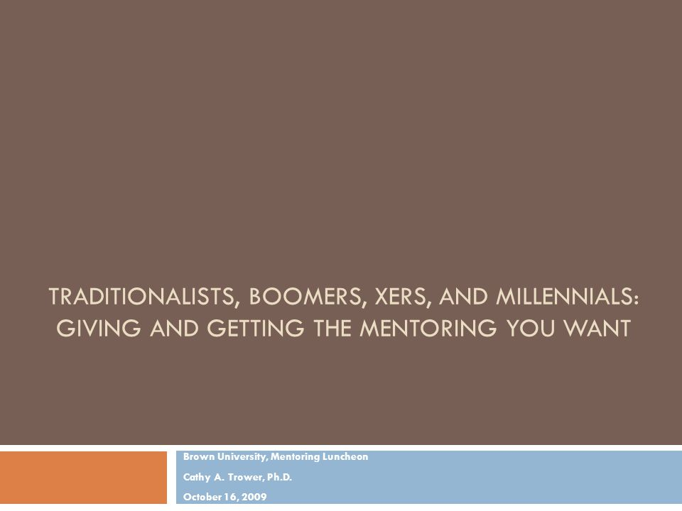 TRADITIONALISTS, BOOMERS, XERS, AND MILLENNIALS: GIVING AND GETTING THE MENTORING YOU WANT Brown University, Mentoring Luncheon Cathy A.