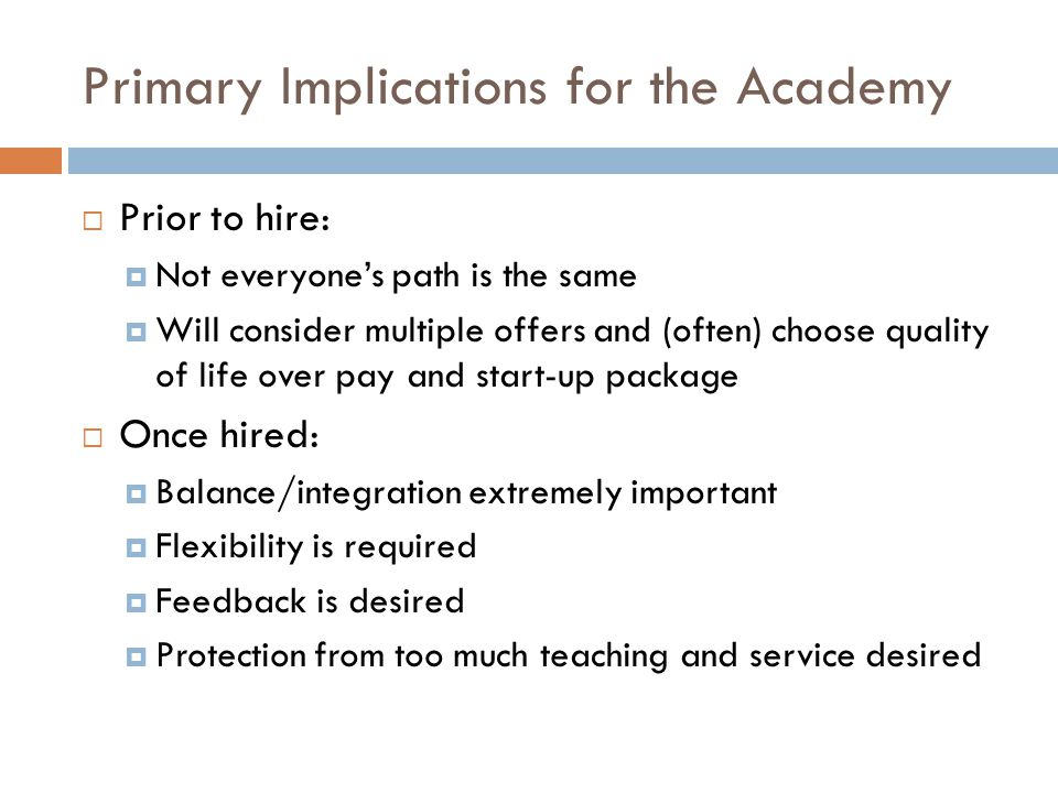 Primary Implications for the Academy Prior to hire: Not everyones path is the same Will consider multiple offers and (often) choose quality of life over pay and start-up package Once hired: Balance/integration extremely important Flexibility is required Feedback is desired Protection from too much teaching and service desired