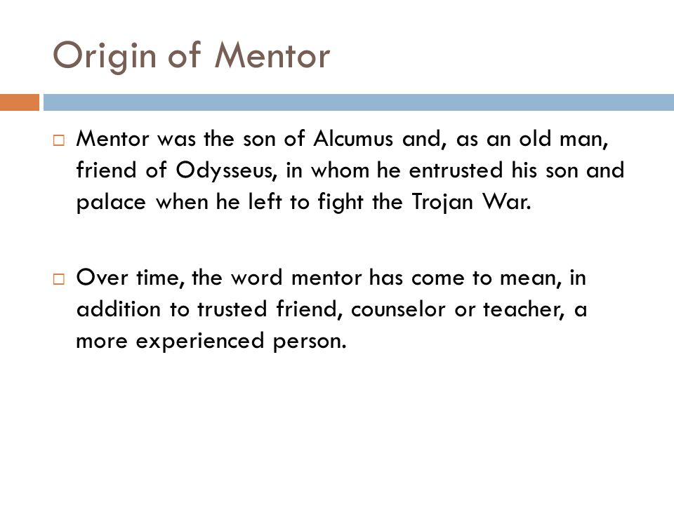 Origin of Mentor Mentor was the son of Alcumus and, as an old man, friend of Odysseus, in whom he entrusted his son and palace when he left to fight the Trojan War.