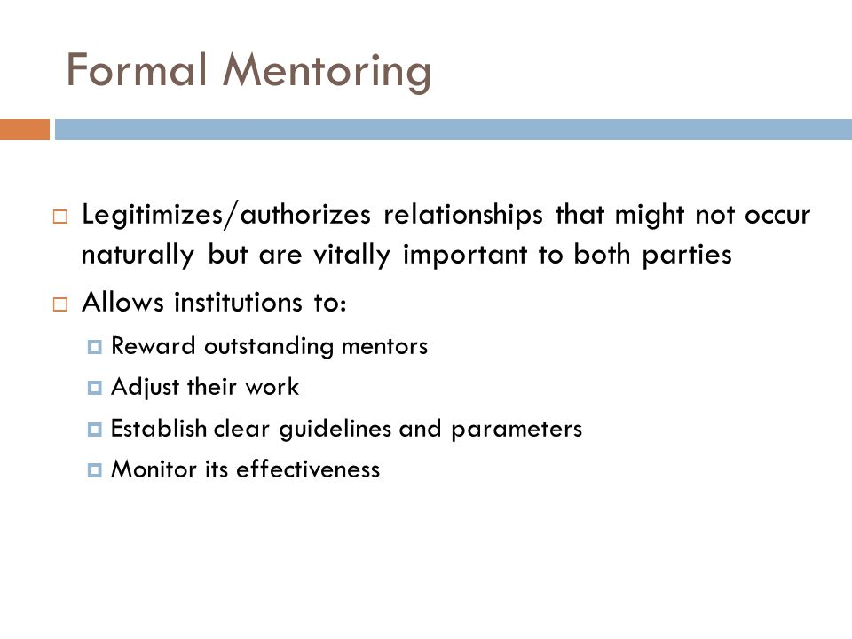 Formal Mentoring Legitimizes/authorizes relationships that might not occur naturally but are vitally important to both parties Allows institutions to: Reward outstanding mentors Adjust their work Establish clear guidelines and parameters Monitor its effectiveness