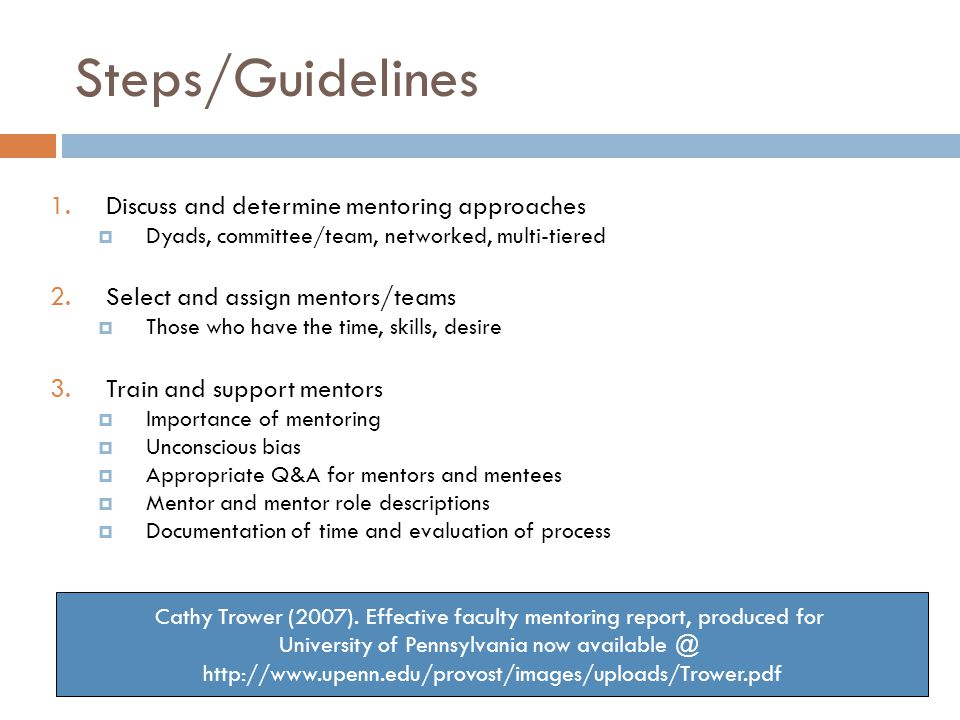 Steps/Guidelines 1.Discuss and determine mentoring approaches Dyads, committee/team, networked, multi-tiered 2.Select and assign mentors/teams Those who have the time, skills, desire 3.Train and support mentors Importance of mentoring Unconscious bias Appropriate Q&A for mentors and mentees Mentor and mentor role descriptions Documentation of time and evaluation of process Cathy Trower (2007).