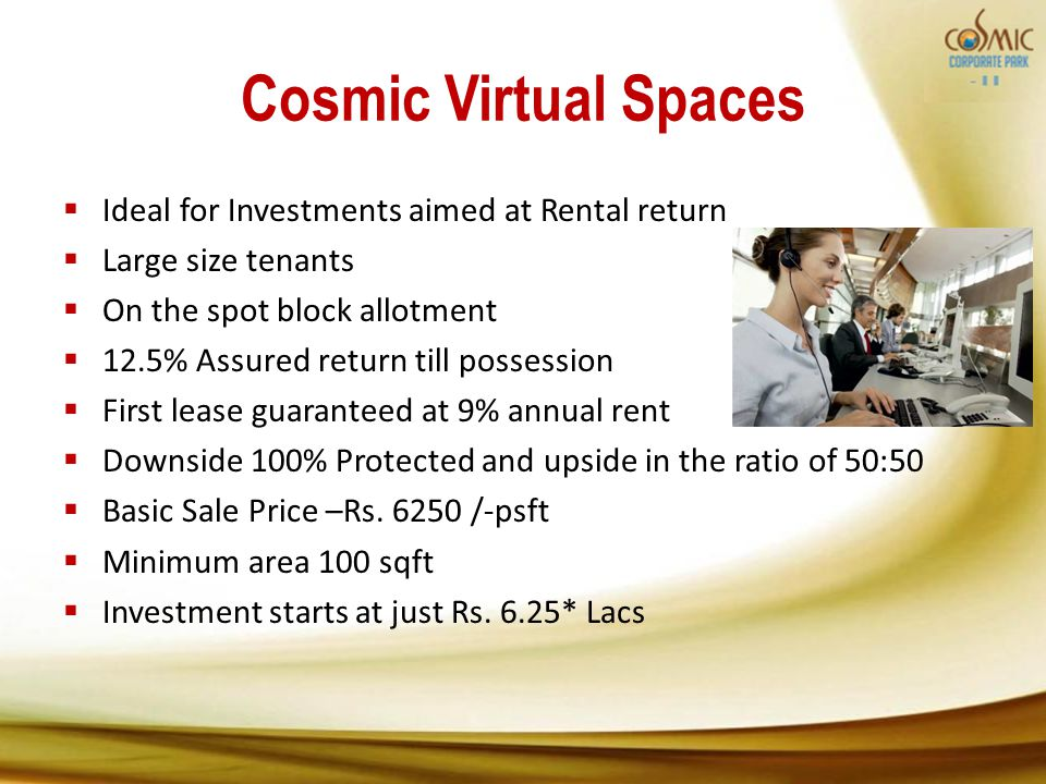 Cosmic Virtual Spaces Ideal for Investments aimed at Rental return Large size tenants On the spot block allotment 12.5% Assured return till possession First lease guaranteed at 9% annual rent Downside 100% Protected and upside in the ratio of 50:50 Basic Sale Price –Rs.