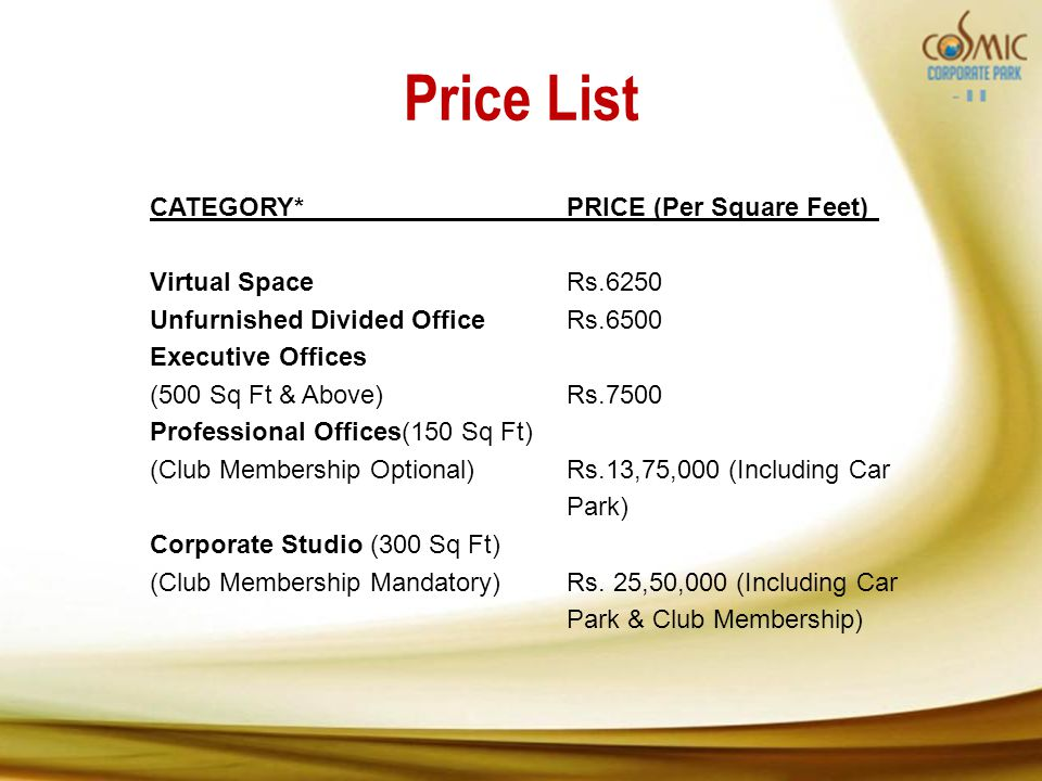 Price List CATEGORY*PRICE (Per Square Feet) Virtual SpaceRs.6250 Unfurnished Divided OfficeRs.6500 Executive Offices (500 Sq Ft & Above)Rs.7500 Professional Offices(150 Sq Ft) (Club Membership Optional) Rs.13,75,000 (Including Car Park) Corporate Studio (300 Sq Ft) (Club Membership Mandatory)Rs.