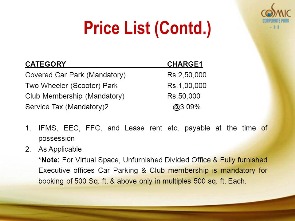 Price List (Contd.) CATEGORYCHARGE1 Covered Car Park (Mandatory)Rs.2,50,000 Two Wheeler (Scooter) ParkRs.1,00,000 Club Membership (Mandatory)Rs.50,000 Service Tax 1.
