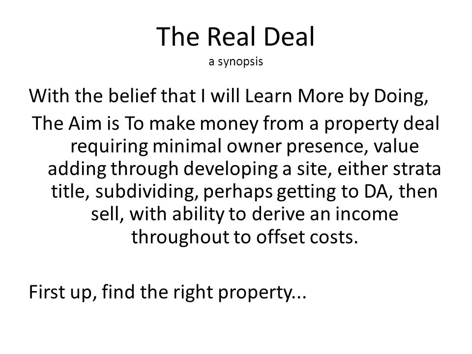 The Real Deal a synopsis With the belief that I will Learn More by Doing, The Aim is To make money from a property deal requiring minimal owner presen