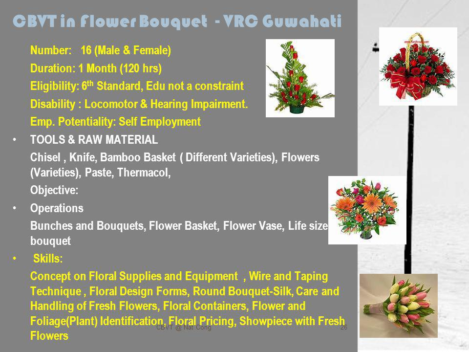 CBVT in Flower Bouquet - VRC Guwahati Number: 16 (Male & Female) Duration: 1 Month (120 hrs) Eligibility: 6 th Standard, Edu not a constraint Disability : Locomotor & Hearing Impairment.