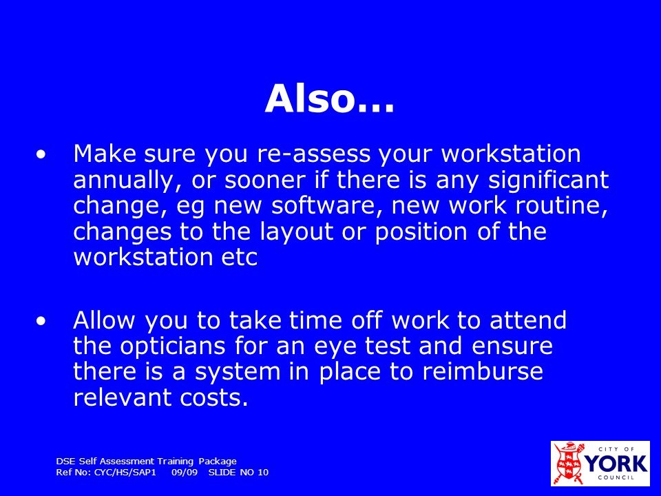 DSE Self Assessment Training Package Ref No: CYC/HS/SAP1 09/09 SLIDE NO 10 Also… Make sure you re-assess your workstation annually, or sooner if there