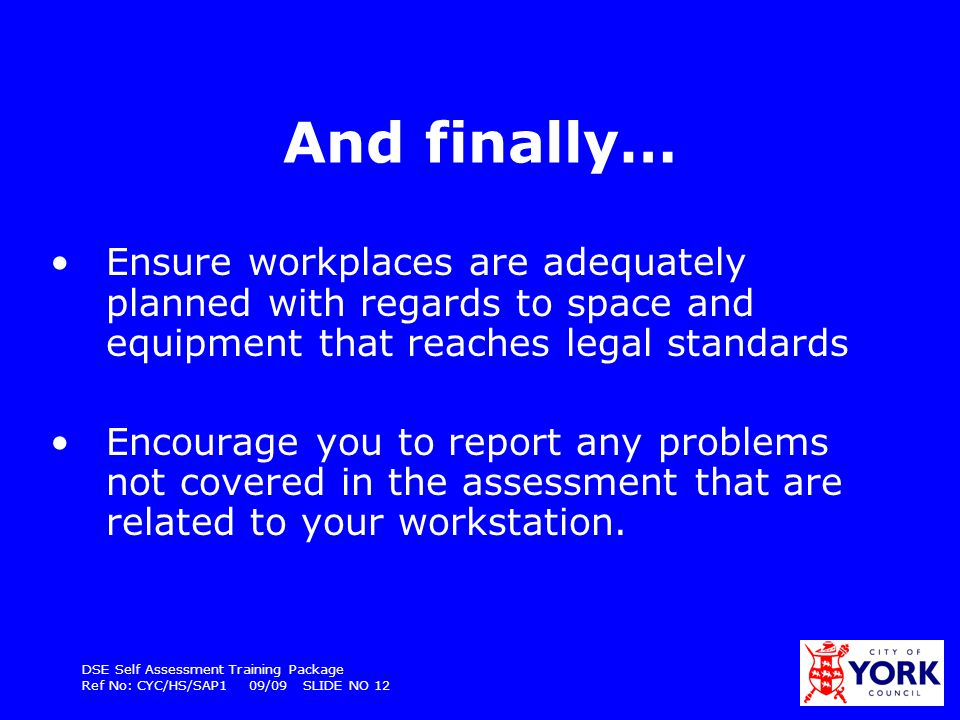 DSE Self Assessment Training Package Ref No: CYC/HS/SAP1 09/09 SLIDE NO 12 And finally… Ensure workplaces are adequately planned with regards to space
