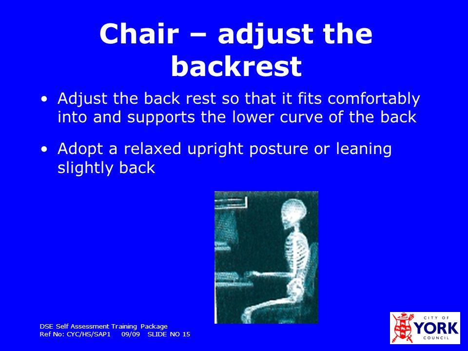 DSE Self Assessment Training Package Ref No: CYC/HS/SAP1 09/09 SLIDE NO 15 Chair – adjust the backrest Adjust the back rest so that it fits comfortabl
