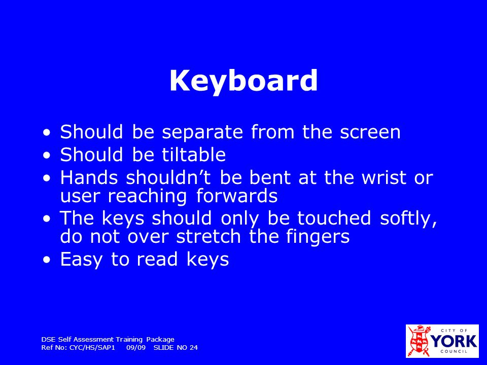 DSE Self Assessment Training Package Ref No: CYC/HS/SAP1 09/09 SLIDE NO 24 Keyboard Should be separate from the screen Should be tiltable Hands should