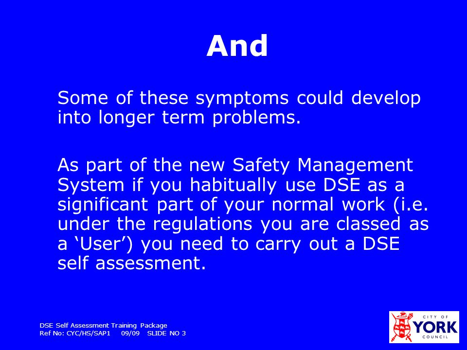 DSE Self Assessment Training Package Ref No: CYC/HS/SAP1 09/09 SLIDE NO 24 Keyboard Should be separate from the screen Should be tiltable Hands shouldnt be bent at the wrist or user reaching forwards The keys should only be touched softly, do not over stretch the fingers Easy to read keys