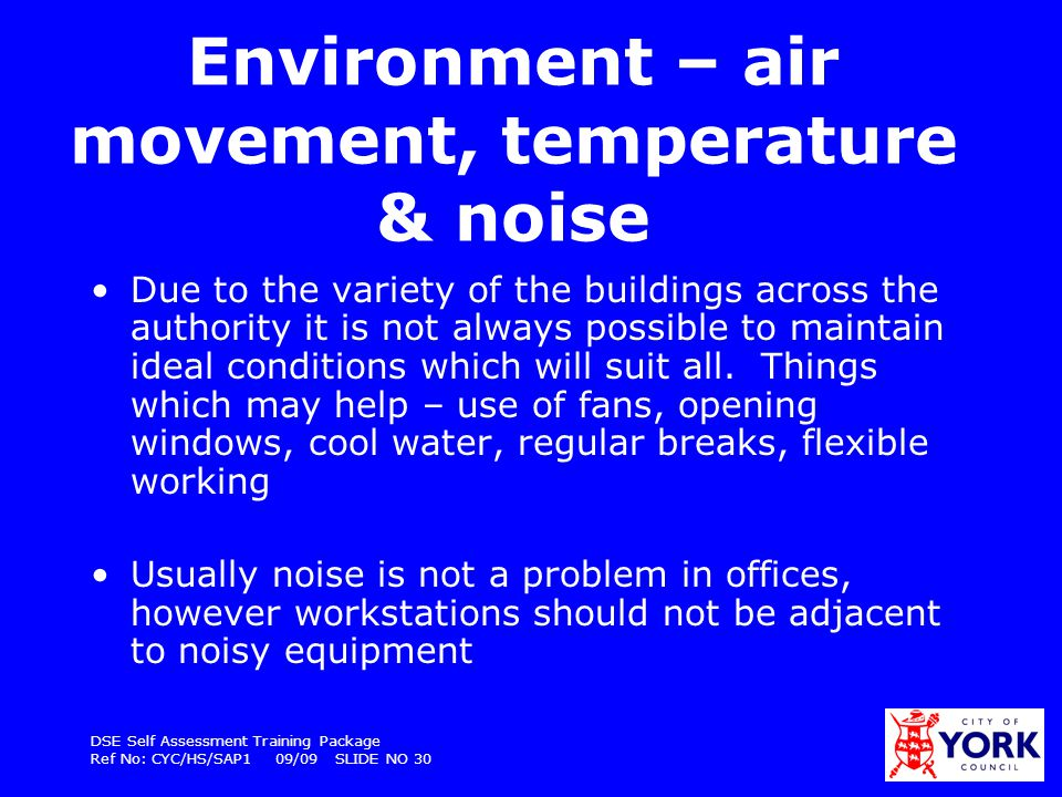 DSE Self Assessment Training Package Ref No: CYC/HS/SAP1 09/09 SLIDE NO 30 Environment – air movement, temperature & noise Due to the variety of the b