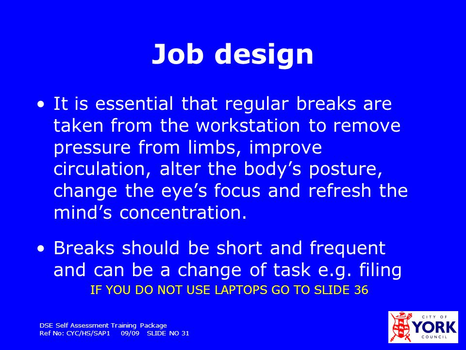 DSE Self Assessment Training Package Ref No: CYC/HS/SAP1 09/09 SLIDE NO 31 Job design It is essential that regular breaks are taken from the workstati