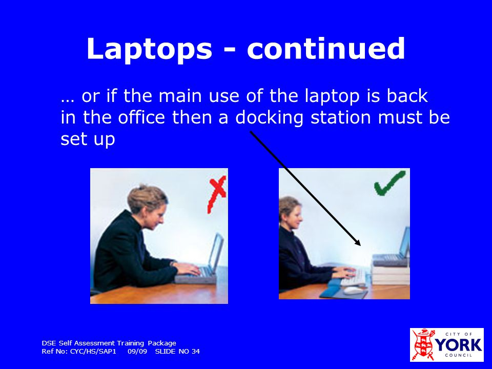 DSE Self Assessment Training Package Ref No: CYC/HS/SAP1 09/09 SLIDE NO 34 Laptops - continued … or if the main use of the laptop is back in the offic