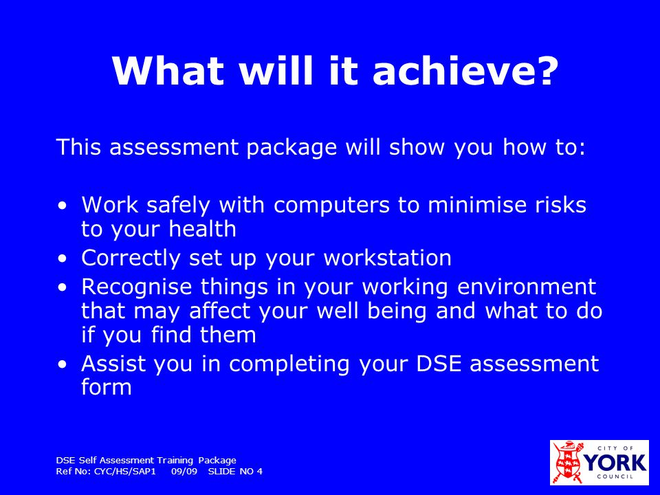 DSE Self Assessment Training Package Ref No: CYC/HS/SAP1 09/09 SLIDE NO 5 The Self Assessment Form P rint off the DSE assessment form (CYC/HS/F9A)–so you can fill it in as you work through the package You may find it useful to work through the package with a colleague so you can help each other set up your workstations correctly