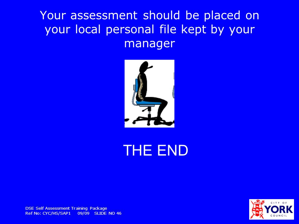 DSE Self Assessment Training Package Ref No: CYC/HS/SAP1 09/09 SLIDE NO 46 Your assessment should be placed on your local personal file kept by your m