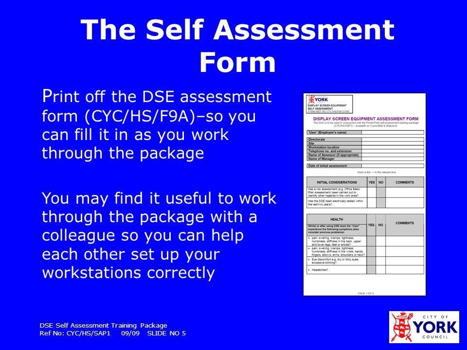 DSE Self Assessment Training Package Ref No: CYC/HS/SAP1 09/09 SLIDE NO 6 Testing your knowledge At the end of the DSE self assessment there is a quiz to test you have understood all the information To work through this assessment package and fill in the DSE assessment form should take approximately 30 minutes
