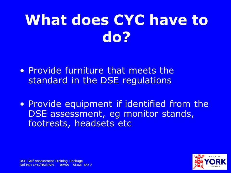 DSE Self Assessment Training Package Ref No: CYC/HS/SAP1 09/09 SLIDE NO 8 Also… Provide specialist ergonomic advice if necessary Pay for eyesight tests on request up to the cost of £20; and contribute £60 towards spectacles (if required for DSE use only).