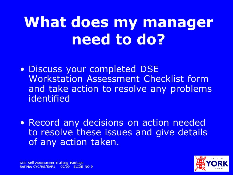 DSE Self Assessment Training Package Ref No: CYC/HS/SAP1 09/09 SLIDE NO 10 Also… Make sure you re-assess your workstation annually, or sooner if there is any significant change, eg new software, new work routine, changes to the layout or position of the workstation etc Allow you to take time off work to attend the opticians for an eye test and ensure there is a system in place to reimburse relevant costs.