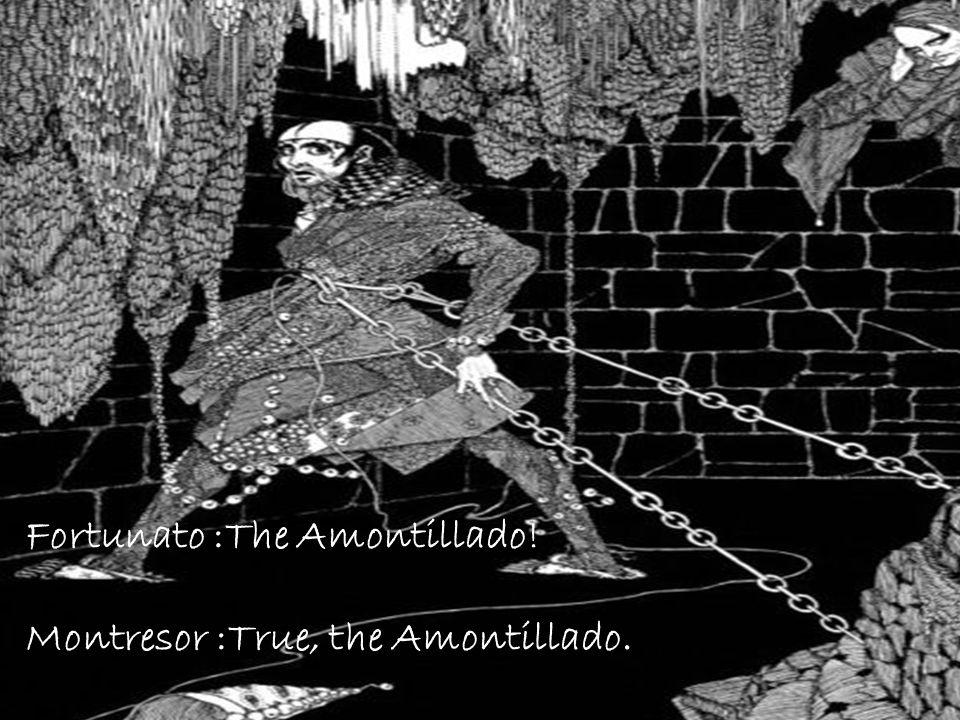 Fortunato :The Amontillado! Montresor :True, the Amontillado.